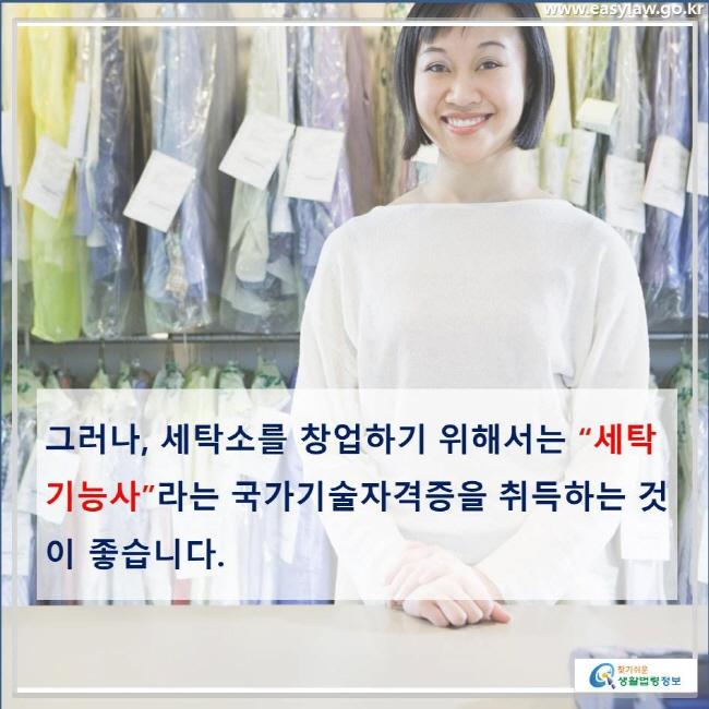 """그러나, 세탁소를 창업하기 위해서는 """"세탁기능사""""라는 국가기술자격증을 취득하는 것이 좋습니다."""